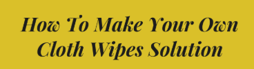 How to Make Your Own Cloth Wipes Solution 2019