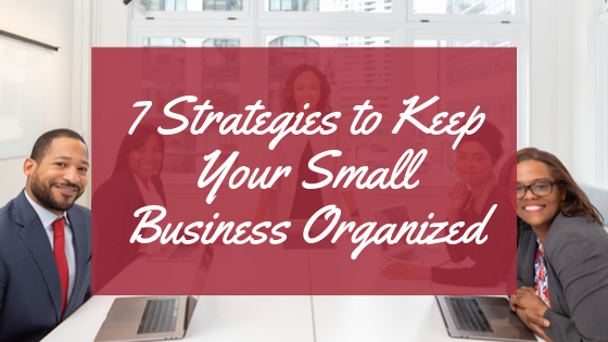 7 Strategies To Keep Your Small Business Organized