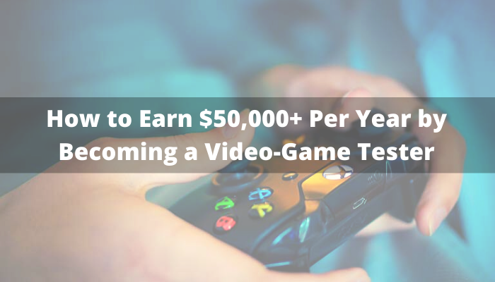 How To Earn $50,000+ Per Year By Becoming A Video-Game Tester