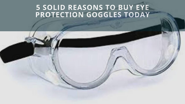 5 Solid Reasons To Buy Eye Protection Goggles Today